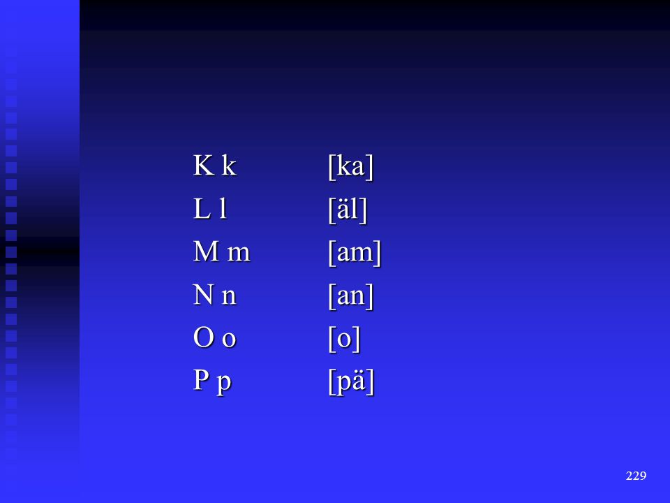K k [ka] L l [äl] M m [am] N n [an] O o [o] P p [pä]